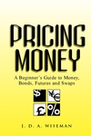 Pricing Money: A Beginner's Guide to Money, Bonds, Futures and Swaps (0471487007) cover image