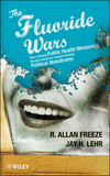 The Fluoride Wars: How a Modest Public Health Measure Became America's Longest Running Political Melodrama (0470448334) cover image