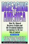 Diseasing of America: How We Allowed Recovery Zealots and the Treatment Industry to Convince Us We Are Out of Control, 1999 Reissued Paper Edition (0787946435) cover image