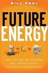 Future Energy: How the New Oil Industry Will Change People, Politics and Portfolios (0470129751) cover image
