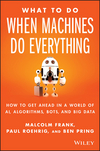 What To Do When Machines Do Everything: How to Get Ahead in a World of AI, Algorithms, Bots, and Big Data (111927866X) cover image