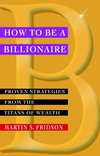 How to be a Billionaire: Proven Strategies from the Titans of Wealth (0471416177) cover image