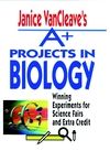 Janice VanCleave's A+ Projects in Biology: Winning Experiments for Science Fairs and Extra Credit