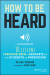 How to Be Heard: Ten Lessons Teachers Need to Advocate for their Students and Profession (1119373999) cover image