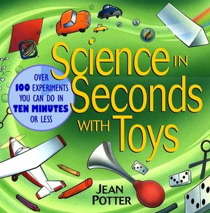 science in seconds with toys over 100 experiments you can do in ten