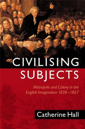 Civilising Subjects: Metropole and Colony in the English Imagination 1830 - 1867