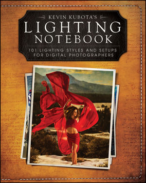 Kevin Kubota s Lighting Notebook: 101 Lighting Styles and Setups for Digital Photographers (1118035100) cover image