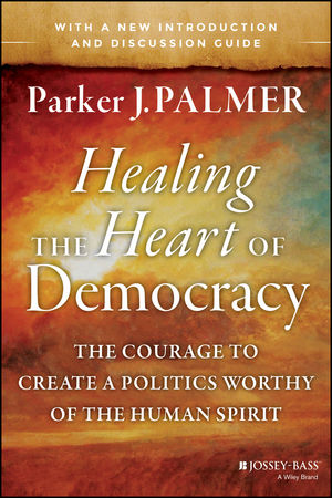 Healing the Heart of Democracy: The Courage to Create a Politics Worthy of the Human Spirit (1118084500) cover image