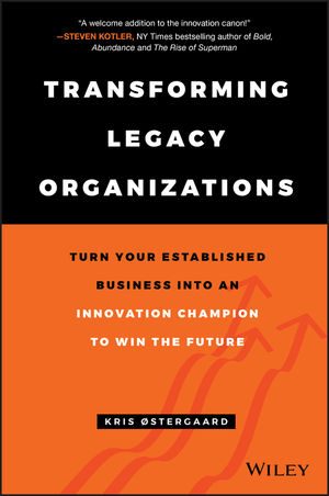 Transforming Legacy Organizations: Turn your Established Business into an Innovation Champion to Win the Future