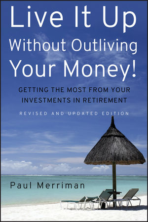 Live It Up Without Outliving Your Money!: Getting the Most From Your Investments in Retirement, Revised and Updated Edition