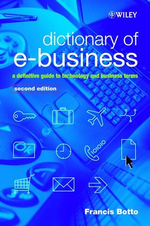 Dictionary of e-Business: A Definitive Guide to Technology and Business Terms, 2nd Edition