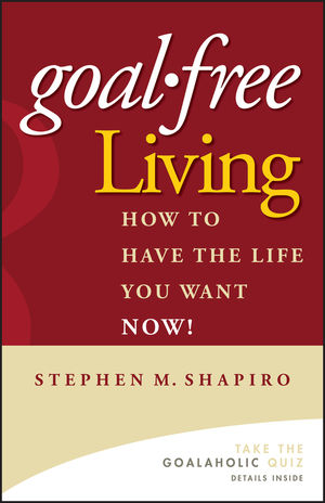 Goal-Free Living: How to Have the Life You Want NOW!