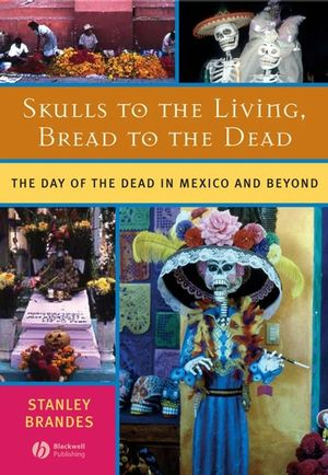 Skulls to the Living, Bread to the Dead: The Day of the Dead in Mexico and Beyond (1405178701) cover image