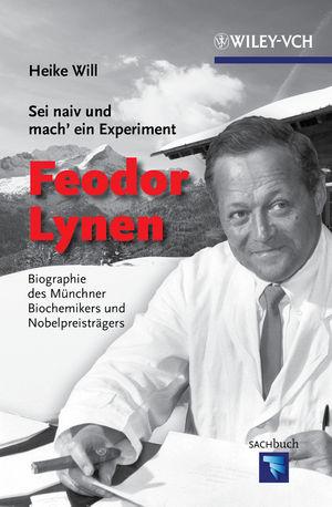 Sei naiv und mach' ein Experiment: Feodor Lynen: Biographie des Münchner Biochemikers und Nobelpreisträgers