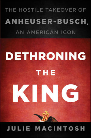 Dethroning the King: The Hostile Takeover of Anheuser-Busch, an American Icon (0470592702) cover image
