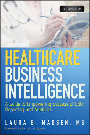 Healthcare Business Intelligence: A Guide to Empowering Successful Data Reporting and Analytics, + Website (1118217802) cover image