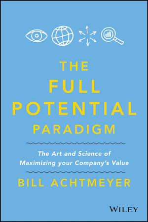 Full Potential Paradigm: The Art and Science of Maximizing Your Company's Value