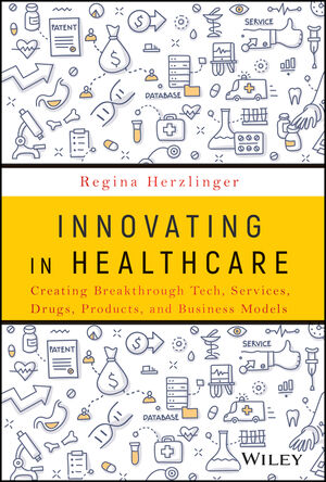 Innovating in Healthcare : Creating Breakthrough Services, Products, and Business Models