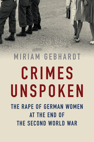 Crimes Unspoken: The Rape of German Women at the End of the Second World War (1509511202) cover image