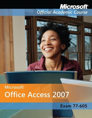 Exam 77-605: Microsoft Office Access 2007 with Microsoft Office 2007 Evaluation Software