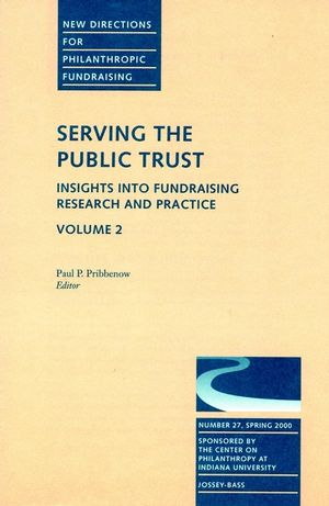 Serving the Public Trust: Insights into Fundraising Research and Practice: New Directions for Philanthropic Fundraising, Number 27, Volume 2