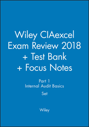 Wiley CIAexcel Exam Review 2018 + Test Bank + Focus Notes: Part 1, Internal Audit Basics Set