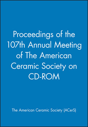Proceedings of the 107th Annual Meeting of The American Ceramic Society on CD-ROM