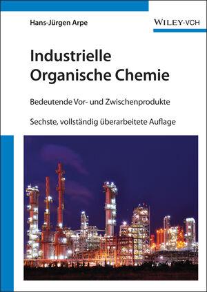 Industrielle Organische Chemie: Bedeutende Vor- und Zwischenprodukte, Sechste, vollständig überarbeitete Auflage