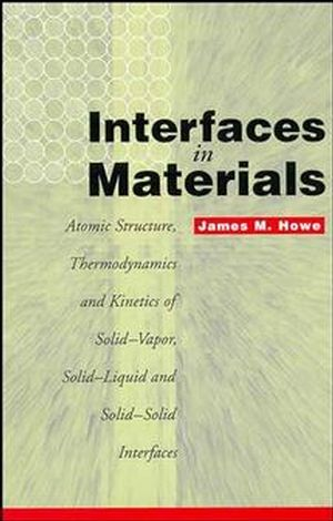 Interfaces in Materials: Atomic Structure, Thermodynamics and Kinetics of Solid-Vapor, Solid-Liquid and Solid-Solid Interfaces