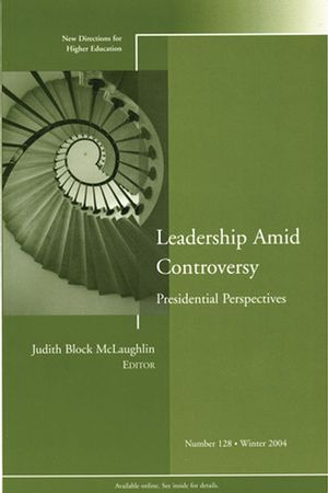 Leadership Amid Controversy: Presidential Perspectives : New Directions for Higher Education, Number 128