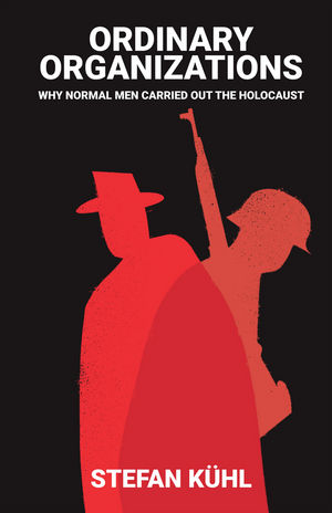 Ordinary Organisations: Why Normal Men Carried Out the Holocaust (1509502904) cover image