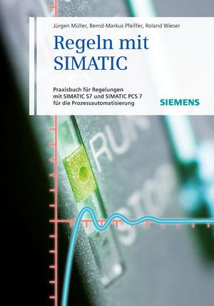 Regeln mit SIMATIC: Praxisbuch für Regelungen mit SIMATIC und SIMATIC S7 PCS7 für die Prozessautomatisierung, 4th Edition
