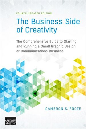 The Business Side of Creativity: The Comprehensive Guide to Starting and Running a Small Graphic Design or Communications Business, 4th Updated Edition