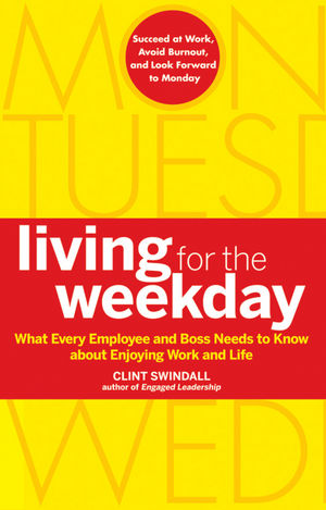Living for the Weekday: What Every Employee and Boss Needs to Know about Enjoying Work and Life (0470599405) cover image