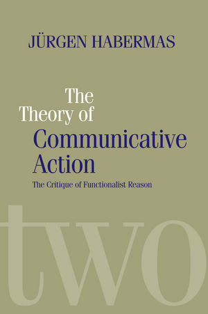 The Theory of Communicative Action: Lifeworld and Systems, a Critique of Functionalist Reason, Volume 2