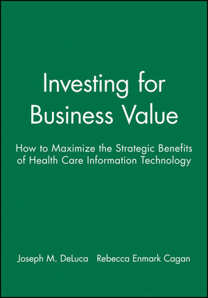 Investing for Business Value: How to Maximize the Strategic Benefits of Health Care Information Technology