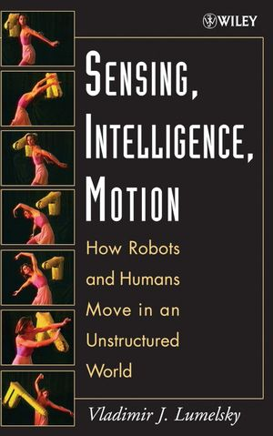 Sensing, Intelligence, Motion: How Robots and Humans Move in an Unstructured World (0471707406) cover image