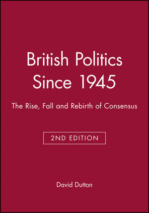 British Politics Since 1945: The Rise, Fall and Rebirth of Consensus, 2nd Edition