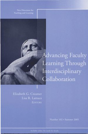 Advancing Faculty Learning Through Interdisciplinary Collaboration: New Directions for Teaching and Learning, Number 102