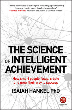 The Science of Intelligent Achievement: How Smart People Focus, Create and Grow Their Way to Success