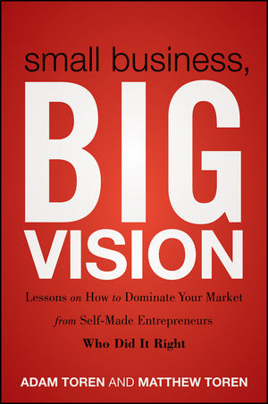 Small Business, Big Vision: Lessons on How to Dominate Your Market from Self-Made Entrepreneurs Who Did it Right (1118018206) cover image
