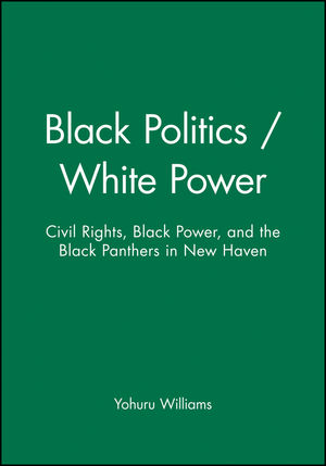 Black Politics / White Power: Civil Rights, Black Power, and the Black Panthers in New Haven