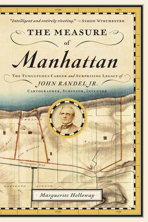 The Measure of Manhattan: The Tumultuous Career and Surprising Legacy of John Randel, Jr., Cartographer, Surveyor, Inventor