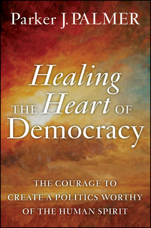 Healing the Heart of Democracy: The Courage to Create a Politics Worthy of the Human Spirit (0470590807) cover image