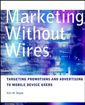Marketing without Wires: Targeting Promotions and Advertising to Mobile Device Users (0471129607) cover image