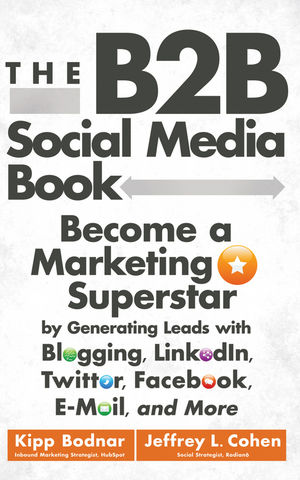 The B2B Social Media Book: Become a Marketing Superstar by Generating Leads with Blogging, LinkedIn, Twitter, Facebook, Email, and More (1118214307) cover image