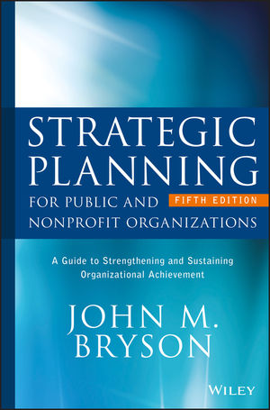 Strategic Planning for Public and Nonprofit Organizations: A Guide to Strengthening and Sustaining Organizational Achievement, 5th Edition