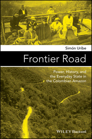 Frontier Road: Power, History, and the Everyday State in the Colombian Amazon (1119100208) cover image