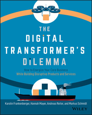 The Digital Transformer's Dilemma: How to Energize Your Core Business While Building Disruptive Products and Services