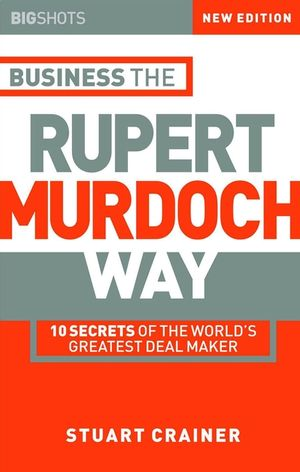 Big Shots, 2nd Edition, Business the Rupert Murdoch Way: 10 Secrets of the World's Greatest Deal Maker